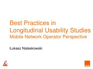 Best Practices in Longitudinal Usability Studies Mobile Network Operator Perspective  Lukasz Nalaskowski