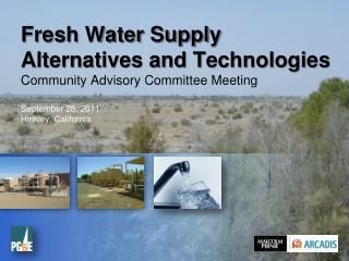Fresh Water Supply Alternatives and Technologies  Community Advisory Committee Meeting  September 28, 2011 Hinkley, Cali