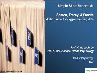 Simple Short Reports 1  Sharon, Tracey,  Sandra A short report using pre-existing data       Prof. Craig Jackson Prof of
