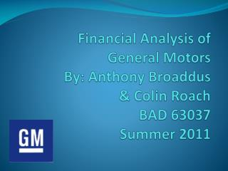 Financial Analysis of General Motors By: Anthony Broaddus   Colin Roach BAD 63037 Summer 2011
