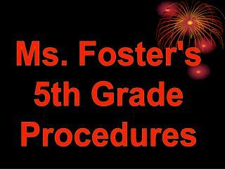 Ms. Fosters 5th Grade Procedures