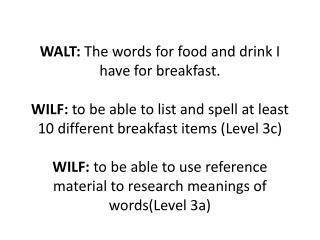 WALT: The words for food and drink I have for breakfast.  WILF: to be able to list and spell at least 3 different breakf
