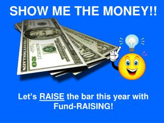 SHOW ME THE MONEY            Let s RAISE the bar this year with  Fund-RAISING
