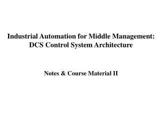 Industrial Automation for Middle Management: DCS Control System Architecture   Notes  Course Material II