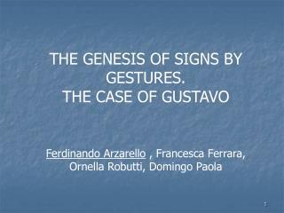 THE GENESIS OF SIGNS BY GESTURES.                          THE CASE OF GUSTAVO     Ferdinando Arzarello , Francesca Ferr