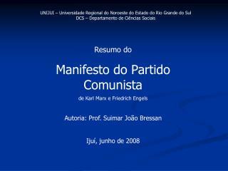 Resumo do  Manifesto do Partido Comunista de Karl Marx e Friedrich Engels  Autoria: Prof. Suimar Jo o Bressan  Iju , jun