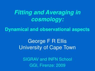 Fitting and Averaging in cosmology:  Dynamical and observational aspects  George F R Ellis University of Cape Town