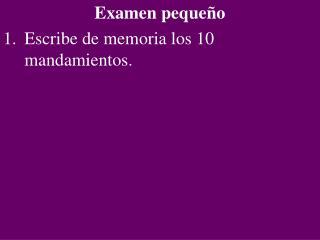 Examen peque o Escribe de memoria los 10 mandamientos.