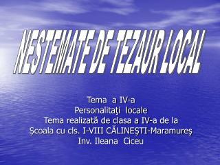 Tema  a IV-a Personalitati  locale Tema realizata de clasa a IV-a de la  Scoala cu cls. I-VIII CALINESTI-Maramures Inv.