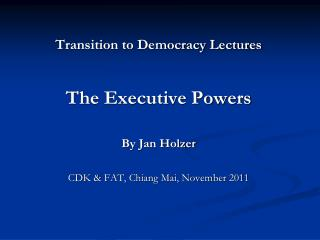 Transition to Democracy Lectures   The Executive Powers  By Jan Holzer  CDK  FAT, Chiang Mai, November 2011