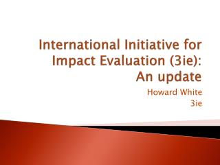 International Initiative for Impact Evaluation 3ie: An update