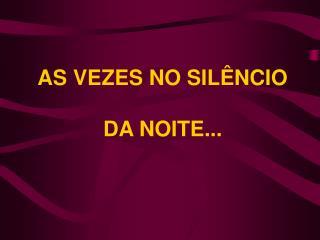 AS VEZES NO SIL NCIO   DA NOITE...