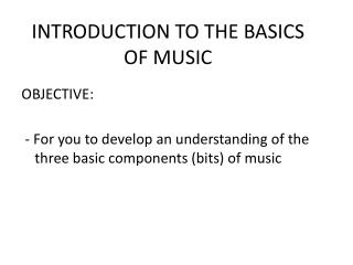 OBJECTIVE:   - For you to develop an understanding of the three basic components bits of music