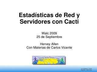 Estad sticas de Red y Servidores con Cacti  Walc 2009 25 de Septiembre  Hervey Allen Con Materias de Carlos Vicente