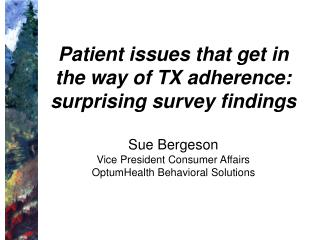 Patient issues that get in the way of TX adherence: surprising survey findings   Sue Bergeson Vice President Consumer Af