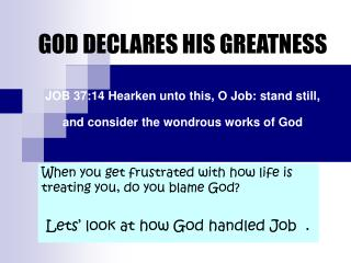 GOD DECLARES HIS GREATNESS   JOB 37:14 Hearken unto this, O Job: stand still, and consider the wondrous works of God
