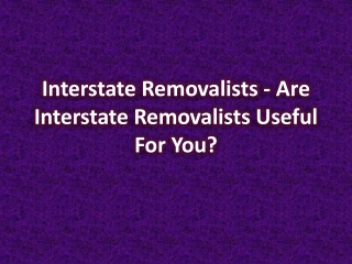 Interstate Removalists - Are Interstate Removalists Useful f