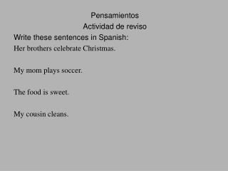 Pensamientos Actividad de reviso Write these sentences in Spanish: Her brothers celebrate Christmas.  My mom plays socce