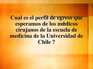 Cual es el perfil de egreso que esperamos de los m dicos cirujanos de la escuela de medicina de la Universidad de Chile