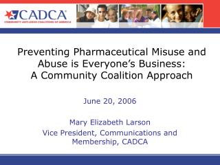 Preventing Pharmaceutical Misuse and Abuse is Everyone s Business:   A Community Coalition Approach