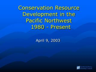 Conservation Resource Development in the  Pacific Northwest   1980 - Present