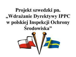 Projekt szwedzki pn.   Wdrazanie Dyrektywy IPPC  w polskiej Inspekcji Ochrony Srodowiska