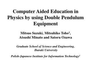 Computer Aided Education in Physics by using Double Pendulum Equipment  Mitsuo Suzuki, Mitsuhiko Toho1,  Atsushi Minato