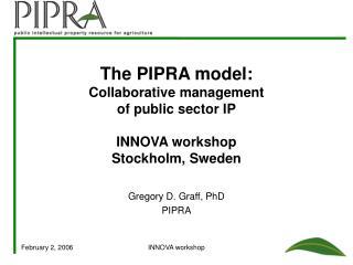 The PIPRA model: Collaborative management  of public sector IP  INNOVA workshop Stockholm, Sweden