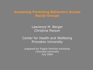 Assessing Parenting Behaviors Across  Racial Groups   Lawrence M. Berger Christina Paxson  Center for Health and Wellbei