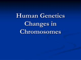 Human Genetics Changes in Chromosomes