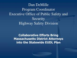 Dan DeMille Program Coordinator Executive Office of Public Safety and Security Highway Safety Division