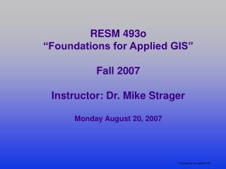 RESM 493o  Foundations for Applied GIS   Fall 2007  Instructor: Dr. Mike Strager  Monday August 20, 2007