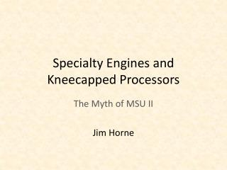 Specialty Engines and Kneecapped Processors