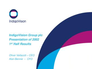 IndigoVision Group plc Presentation of 2002  1st Half Results   Oliver Vellacott   CEO Alan Bennie     CFO