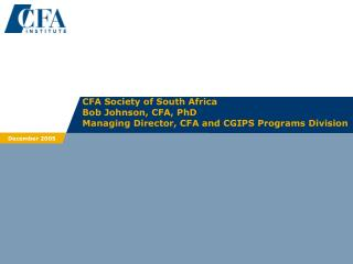 CFA Society of South Africa Bob Johnson, CFA, PhD Managing Director, CFA and CGIPS Programs Division