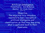 Artificial Intelligence Presented by:  Kim McMahon Mentor:  Dr. Cindy Hood hoodiit