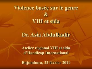 Violence bas e sur le genre    VIH et sida  Dr. Asia Abdulkadir   Atelier r gional VIH et sida  d Handicap International