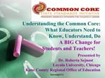Understanding the Common Core:     What Educators Need to   Know, Understand, Do    A BIG Change for       Students and