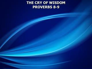THE CRY OF WISDOM PROVERBS 8-9