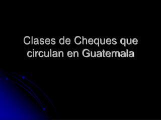 Clases de Cheques que circulan en Guatemala