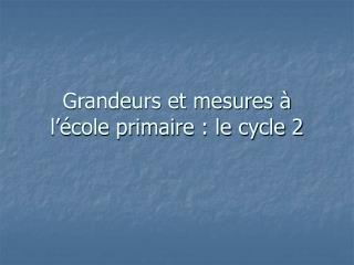 Grandeurs et mesures   l  cole primaire : le cycle 2