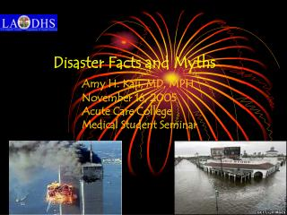 Disaster Facts and Myths          Amy H. Kaji, MD, MPH   November 16, 2005   Acute Care College    Medical Student Semin