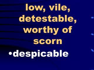 Low, vile, detestable, worthy of scorn