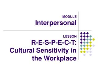 MODULE Interpersonal  LESSON R-E-S-P-E-C-T: Cultural Sensitivity in the Workplace