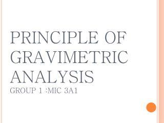 PRINCIPLE OF GRAVIMETRIC ANALYSIS GROUP 1 :MIC 3A1