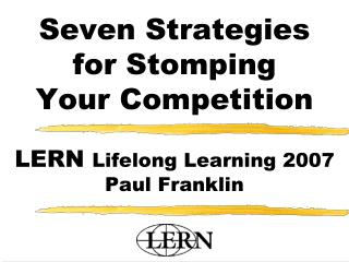 Seven Strategies for Stomping Your Competition    LERN Lifelong Learning 2007  Paul Franklin