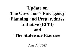 Update on The Governor s Emergency Planning and Preparedness Initiative EPPI and The Statewide Exercise