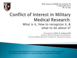 RCR Lecture at USAISR, San Antonio, TX 17 November 2010 PR-10-426    Conflict of Interest in Military Medical Research: