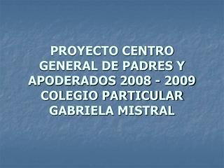 PROYECTO CENTRO GENERAL DE PADRES Y APODERADOS 2008 - 2009 COLEGIO PARTICULAR GABRIELA MISTRAL