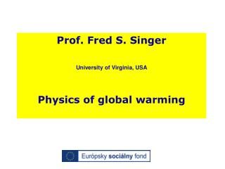 Prof. Fred S. Singer   University of Virginia, USA    Physics of global warming